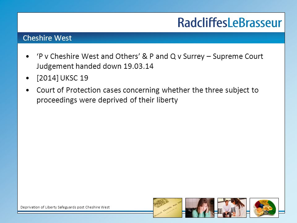 Deprivation of Liberty Safeguards post Cheshire West Cheshire West 'P v Cheshire West and Others' & P and Q v Surrey – Supreme Court Judgement handed down [2014] UKSC 19 Court of Protection cases concerning whether the three subject to proceedings were deprived of their liberty