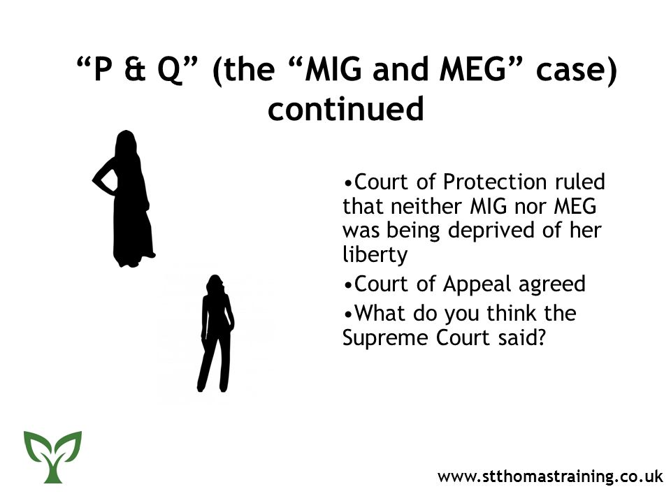 P & Q (the MIG and MEG case) continued Court of Protection ruled that neither MIG nor MEG was being deprived of her liberty Court of Appeal agreed What do you think the Supreme Court said.
