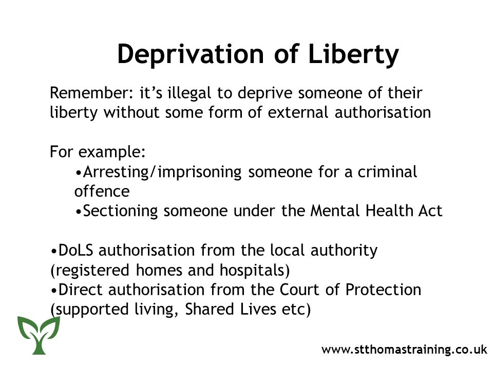 Deprivation of Liberty   Remember: it's illegal to deprive someone of their liberty without some form of external authorisation For example: Arresting/imprisoning someone for a criminal offence Sectioning someone under the Mental Health Act DoLS authorisation from the local authority (registered homes and hospitals) Direct authorisation from the Court of Protection (supported living, Shared Lives etc)