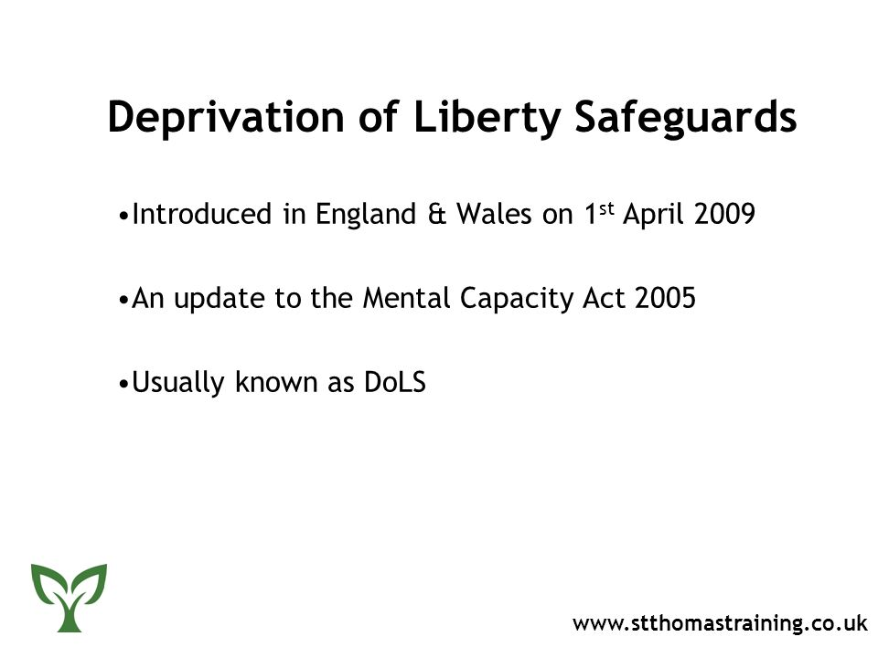 Deprivation of Liberty Safeguards Introduced in England & Wales on 1 st April 2009 An update to the Mental Capacity Act 2005 Usually known as DoLS