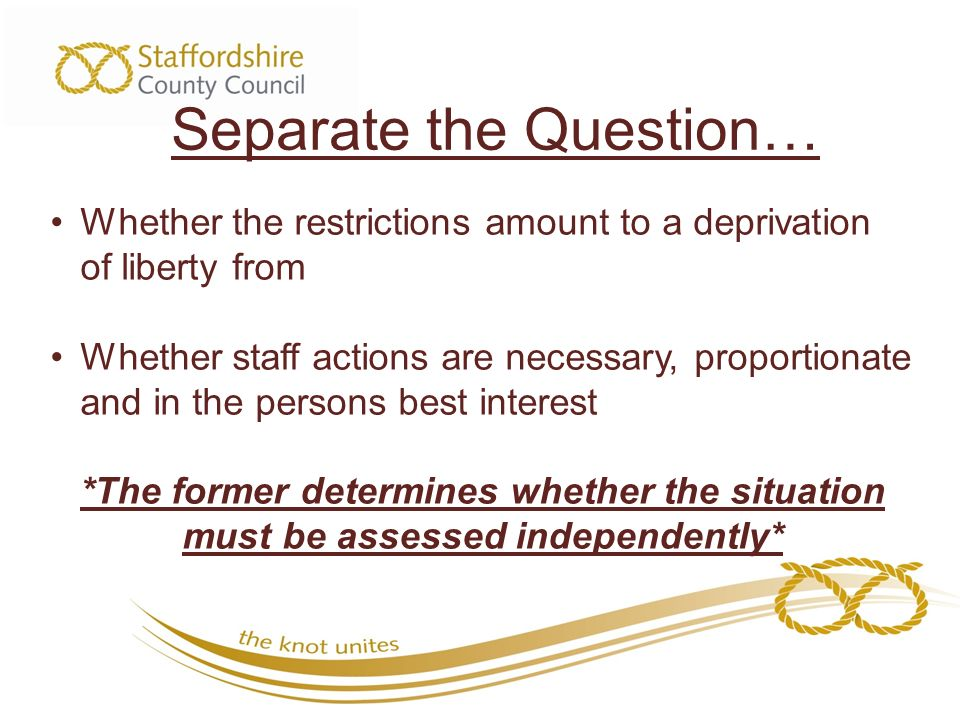Separate the Question… Whether the restrictions amount to a deprivation of liberty from Whether staff actions are necessary, proportionate and in the persons best interest *The former determines whether the situation must be assessed independently*