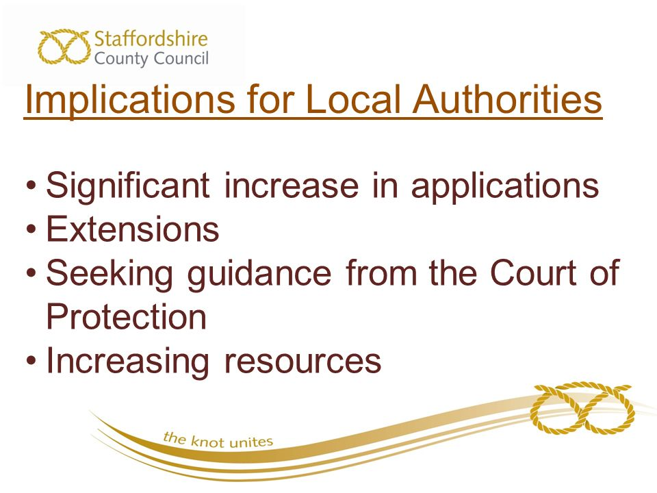Implications for Local Authorities Significant increase in applications Extensions Seeking guidance from the Court of Protection Increasing resources