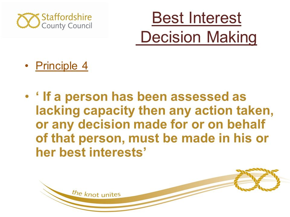 Best Interest Decision Making Principle 4 ' If a person has been assessed as lacking capacity then any action taken, or any decision made for or on behalf of that person, must be made in his or her best interests'