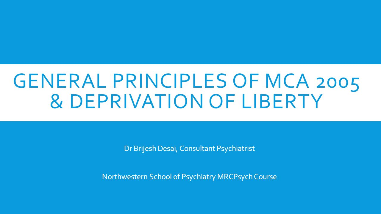 GENERAL PRINCIPLES OF MCA 2005 & DEPRIVATION OF LIBERTY Dr Brijesh Desai, Consultant Psychiatrist Northwestern School of Psychiatry MRCPsych Course
