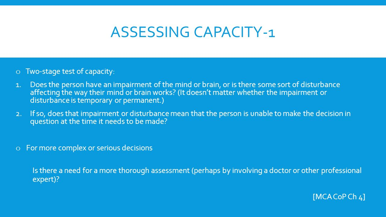 ASSESSING CAPACITY-1 o Two-stage test of capacity: 1.Does the person have an impairment of the mind or brain, or is there some sort of disturbance affecting the way their mind or brain works.