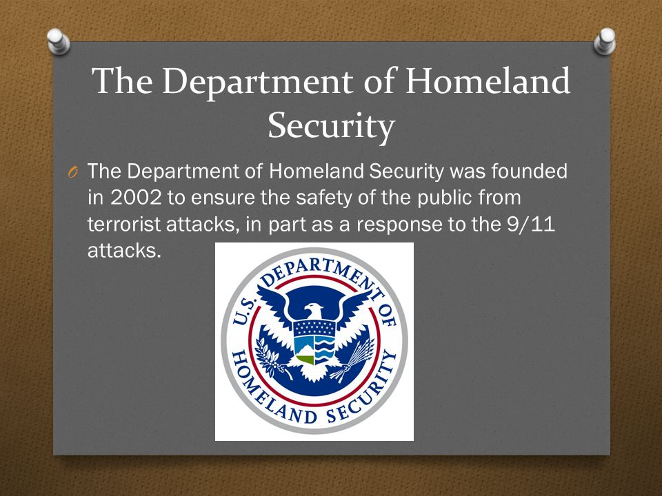 The Department of Homeland Security O The Department of Homeland Security was founded in 2002 to ensure the safety of the public from terrorist attacks, in part as a response to the 9/11 attacks.