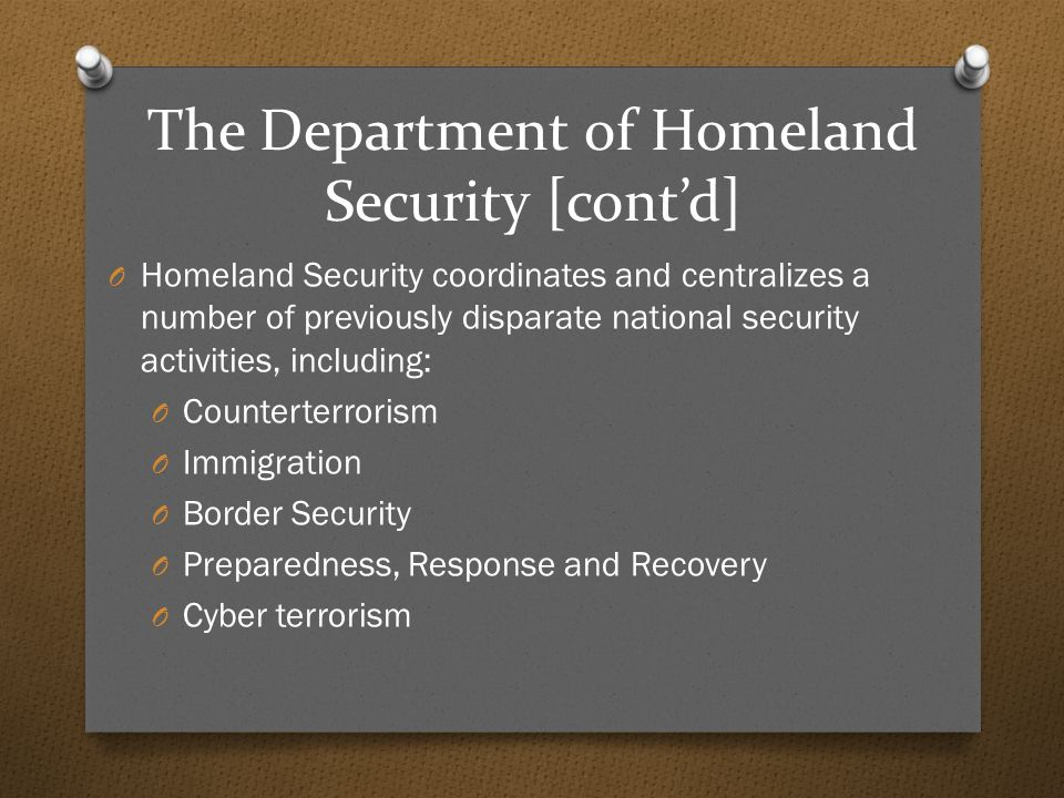 The Department of Homeland Security [cont'd] O Homeland Security coordinates and centralizes a number of previously disparate national security activities, including: O Counterterrorism O Immigration O Border Security O Preparedness, Response and Recovery O Cyber terrorism