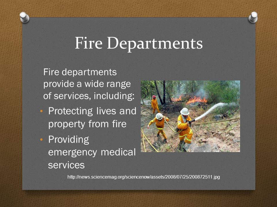 Fire Departments Fire departments provide a wide range of services, including: Protecting lives and property from fire Providing emergency medical services