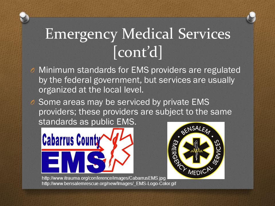Emergency Medical Services [cont'd] O Minimum standards for EMS providers are regulated by the federal government, but services are usually organized at the local level.