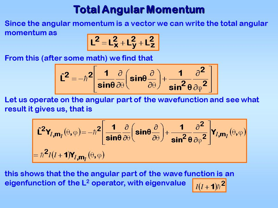 Total Angular Momentum Since the angular momentum is a vector we can write the total angular momentum as From this (after some math) we find that Let us operate on the angular part of the wavefunction and see what result it gives us, that is this shows that the the angular part of the wave function is an eigenfunction of the L 2 operator, with eigenvalue