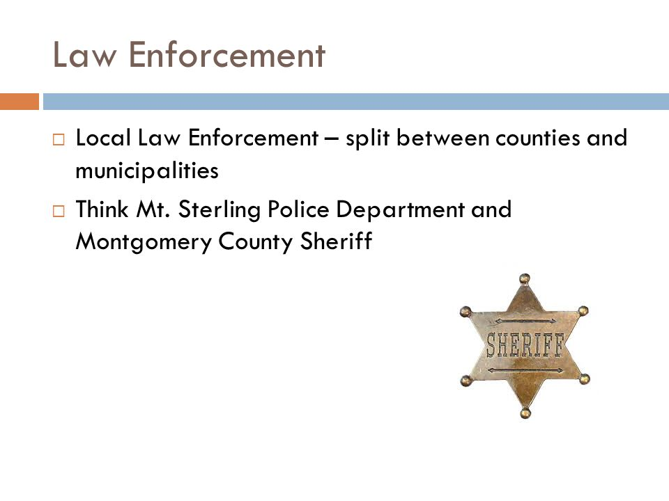 Law Enforcement  Local Law Enforcement – split between counties and municipalities  Think Mt.