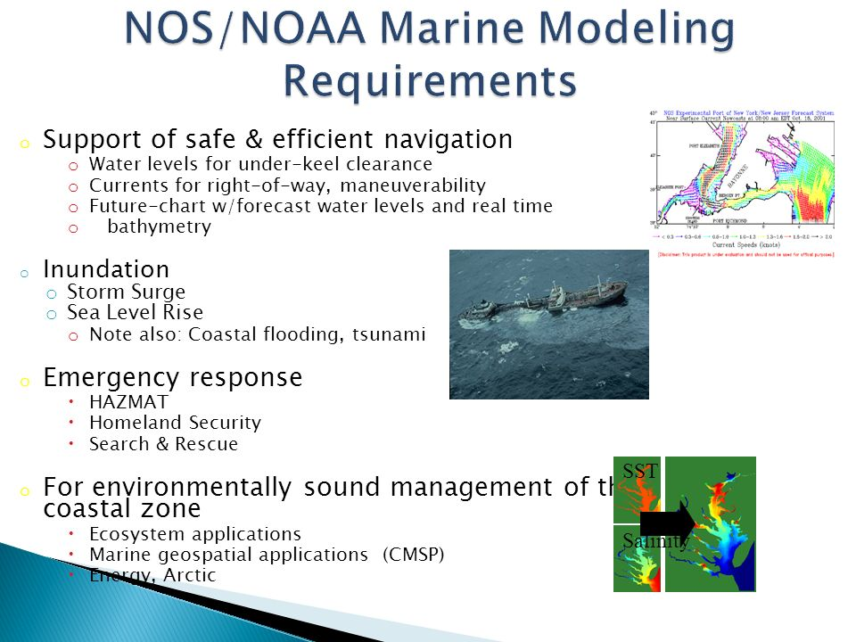 o Support of safe & efficient navigation o Water levels for under-keel clearance o Currents for right-of-way, maneuverability o Future-chart w/forecast water levels and real time o bathymetry o Inundation o Storm Surge o Sea Level Rise o Note also: Coastal flooding, tsunami o Emergency response  HAZMAT  Homeland Security  Search & Rescue o For environmentally sound management of the coastal zone  Ecosystem applications  Marine geospatial applications (CMSP)  Energy, Arctic Salinity SST