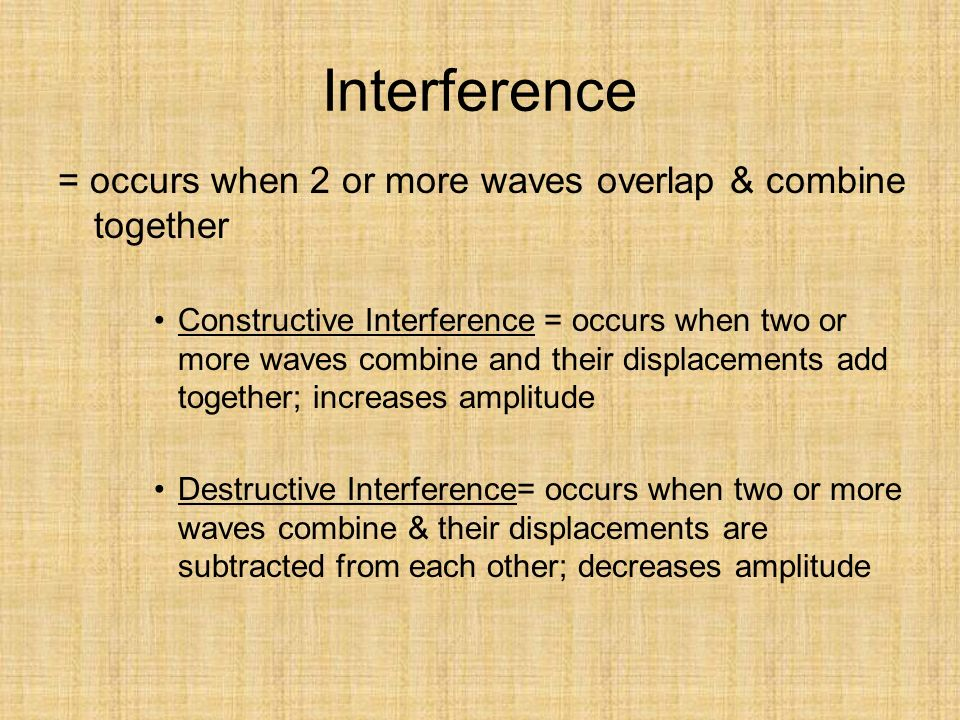 Interference = occurs when 2 or more waves overlap & combine together Constructive Interference = occurs when two or more waves combine and their displacements add together; increases amplitude Destructive Interference= occurs when two or more waves combine & their displacements are subtracted from each other; decreases amplitude