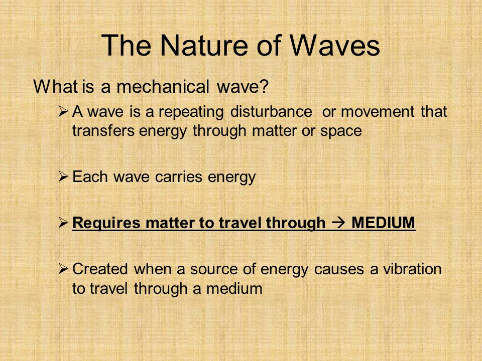 The Nature of Waves What is a mechanical wave.