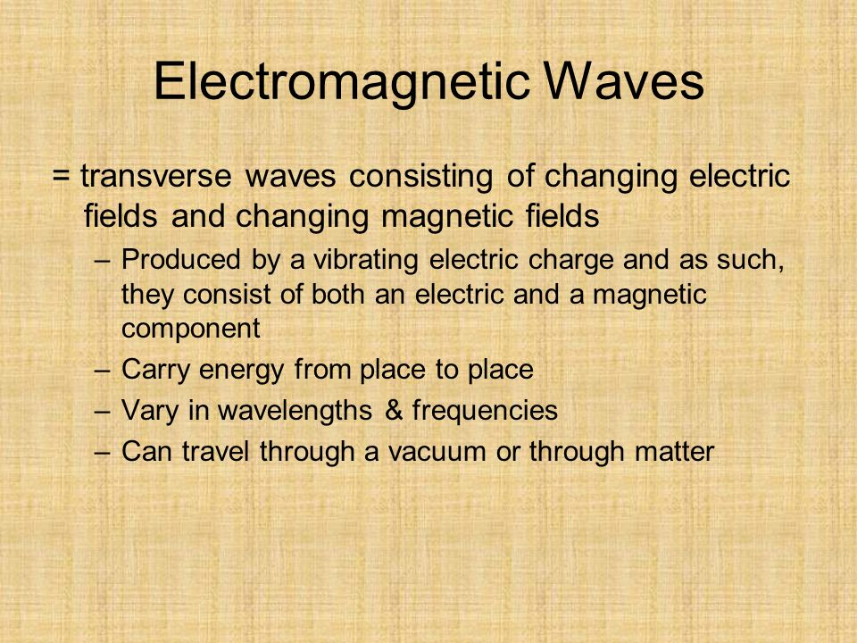Electromagnetic Waves = transverse waves consisting of changing electric fields and changing magnetic fields –Produced by a vibrating electric charge and as such, they consist of both an electric and a magnetic component –Carry energy from place to place –Vary in wavelengths & frequencies –Can travel through a vacuum or through matter