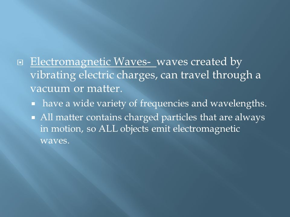 Electromagnetic Waves- waves created by vibrating electric charges, can travel through a vacuum or matter.
