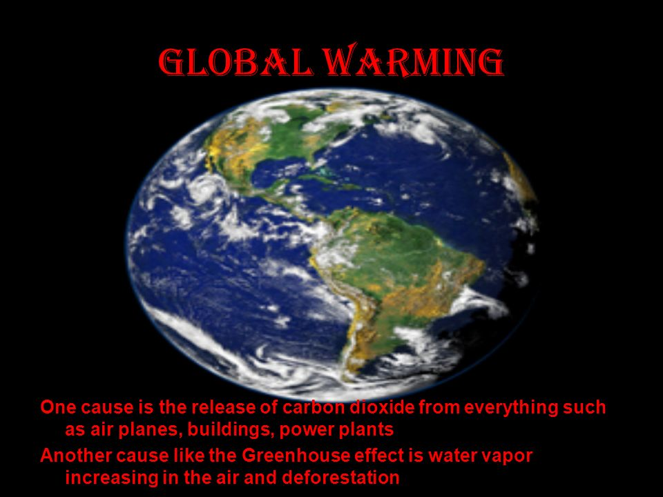 Global warming One cause is the release of carbon dioxide from everything such as air planes, buildings, power plants Another cause like the Greenhouse effect is water vapor increasing in the air and deforestation