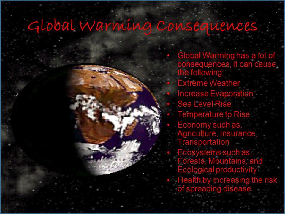 Global Warming Consequences Global Warming has a lot of consequences, It can cause the following: Extreme Weather Increase Evaporation Sea Level Rise Temperature to Rise Economy such as, Agriculture, Insurance, Transportation Ecosystems such as, Forests, Mountains, and Ecological productivity Health by increasing the risk of spreading disease
