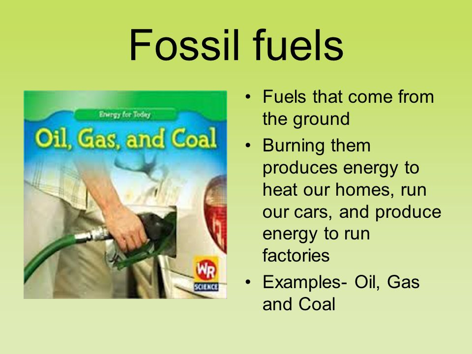 Fossil fuels Fuels that come from the ground Burning them produces energy to heat our homes, run our cars, and produce energy to run factories Examples- Oil, Gas and Coal