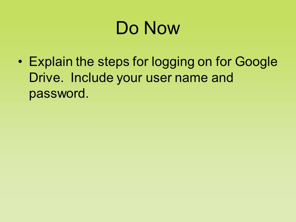 Do Now Explain the steps for logging on for Google Drive. Include your user name and password.
