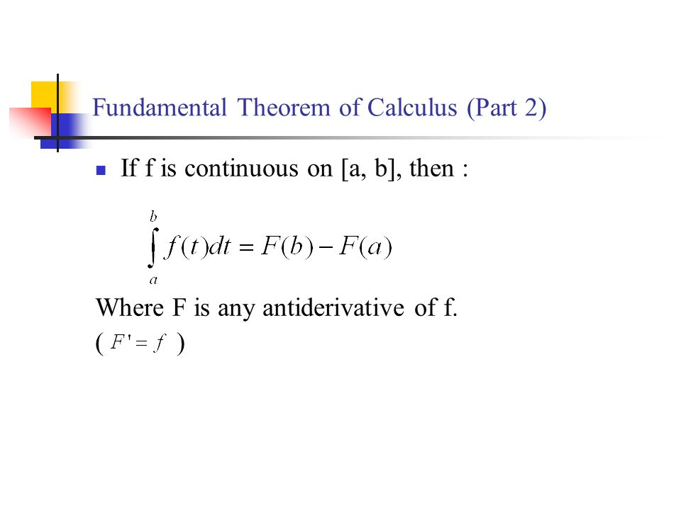 Fundamental Theorem of Calculus (Part 2) If f is continuous on [a, b], then : Where F is any antiderivative of f.