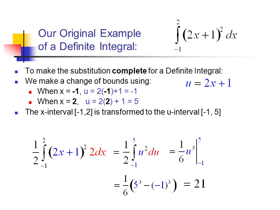 Our Original Example of a Definite Integral: To make the substitution complete for a Definite Integral: We make a change of bounds using: When x = -1, u = 2(-1)+1 = -1 When x = 2, u = 2(2) + 1 = 5 The x-interval [-1,2] is transformed to the u-interval [-1, 5]