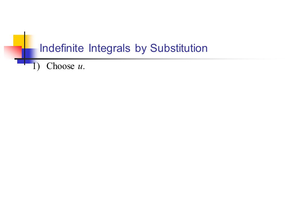 1)Choose u. Indefinite Integrals by Substitution
