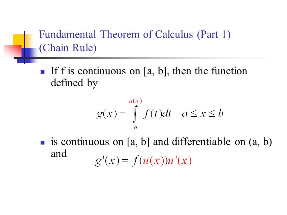 Fundamental Theorem of Calculus (Part 1) (Chain Rule) If f is continuous on [a, b], then the function defined by is continuous on [a, b] and differentiable on (a, b) and