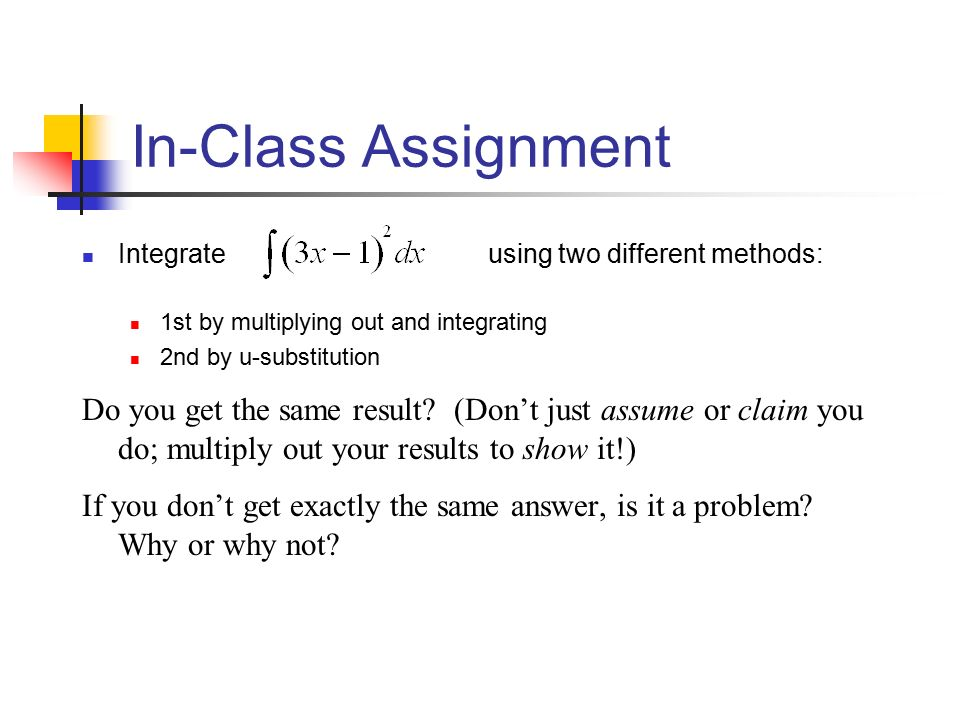 In-Class Assignment Integrate using two different methods: 1st by multiplying out and integrating 2nd by u-substitution Do you get the same result.