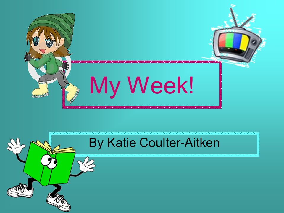 My Week! By Katie Coulter-Aitken