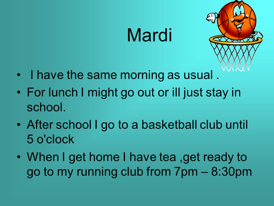 Mardi I have the same morning as usual. For lunch I might go out or ill just stay in school.