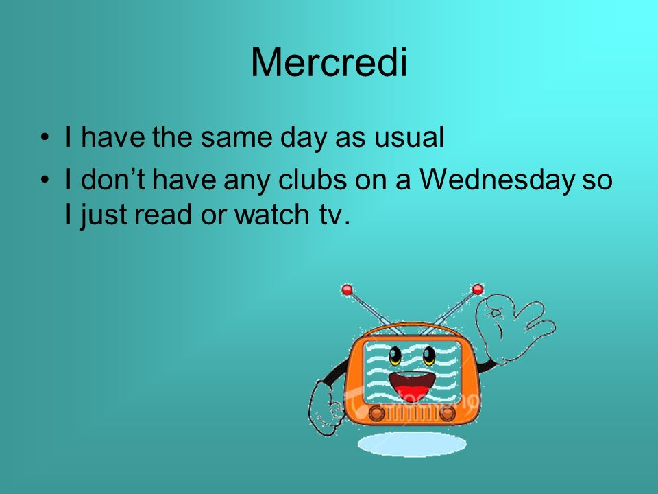 Mercredi I have the same day as usual I don't have any clubs on a Wednesday so I just read or watch tv.