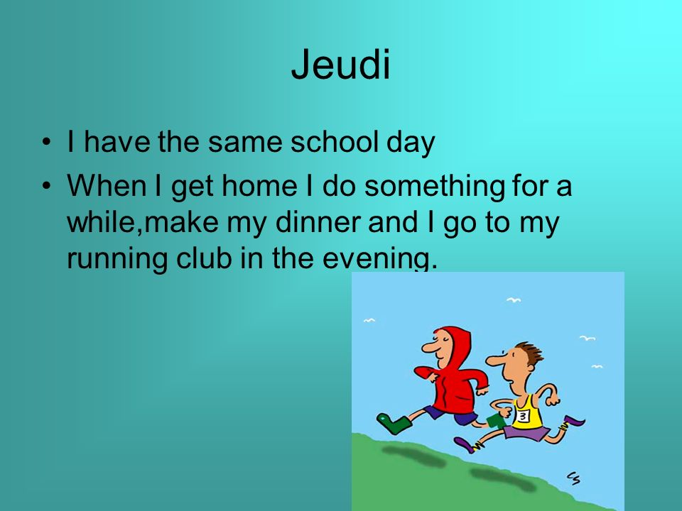 Jeudi I have the same school day When I get home I do something for a while,make my dinner and I go to my running club in the evening.