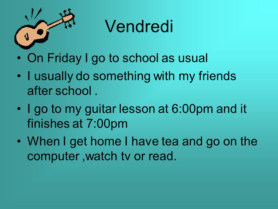 Vendredi On Friday I go to school as usual I usually do something with my friends after school.