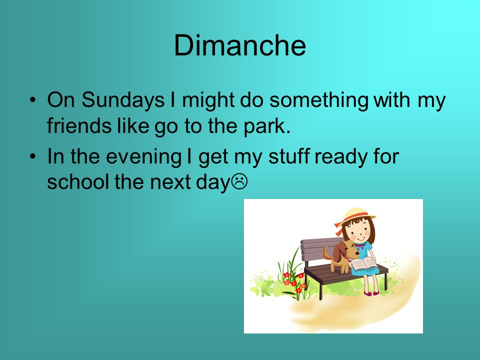 Dimanche On Sundays I might do something with my friends like go to the park.