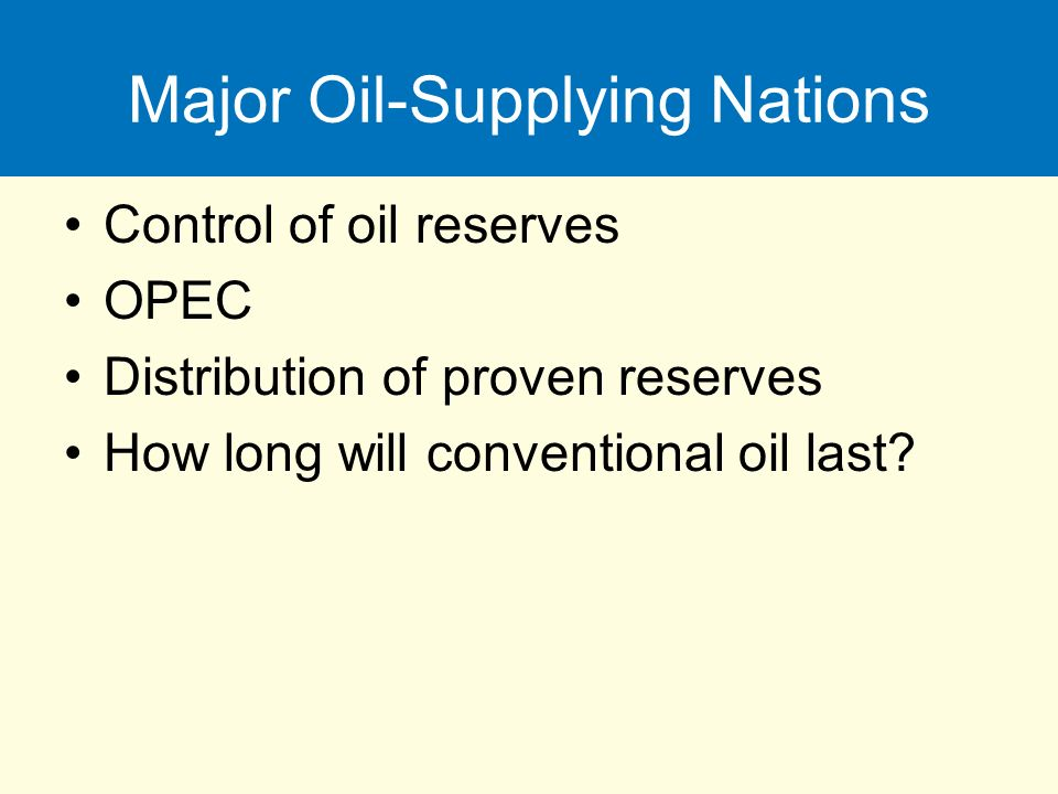 Major Oil-Supplying Nations Control of oil reserves OPEC Distribution of proven reserves How long will conventional oil last