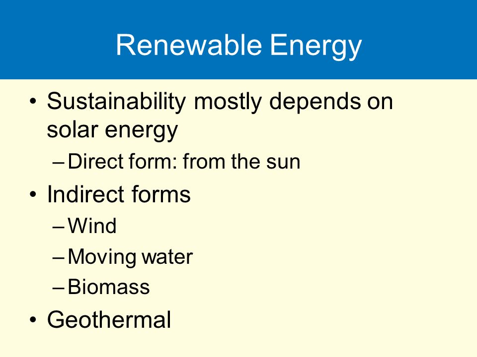 Renewable Energy Sustainability mostly depends on solar energy –Direct form: from the sun Indirect forms –Wind –Moving water –Biomass Geothermal