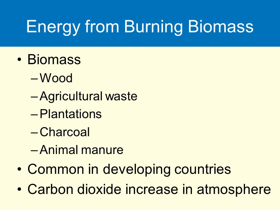 Energy from Burning Biomass Biomass –Wood –Agricultural waste –Plantations –Charcoal –Animal manure Common in developing countries Carbon dioxide increase in atmosphere