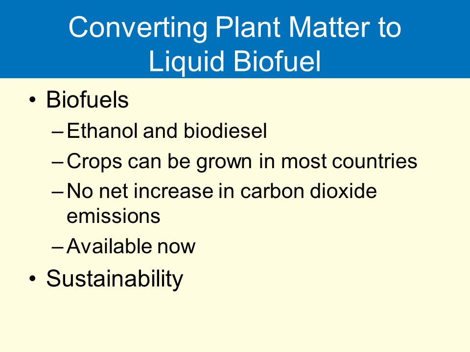 Converting Plant Matter to Liquid Biofuel Biofuels –Ethanol and biodiesel –Crops can be grown in most countries –No net increase in carbon dioxide emissions –Available now Sustainability
