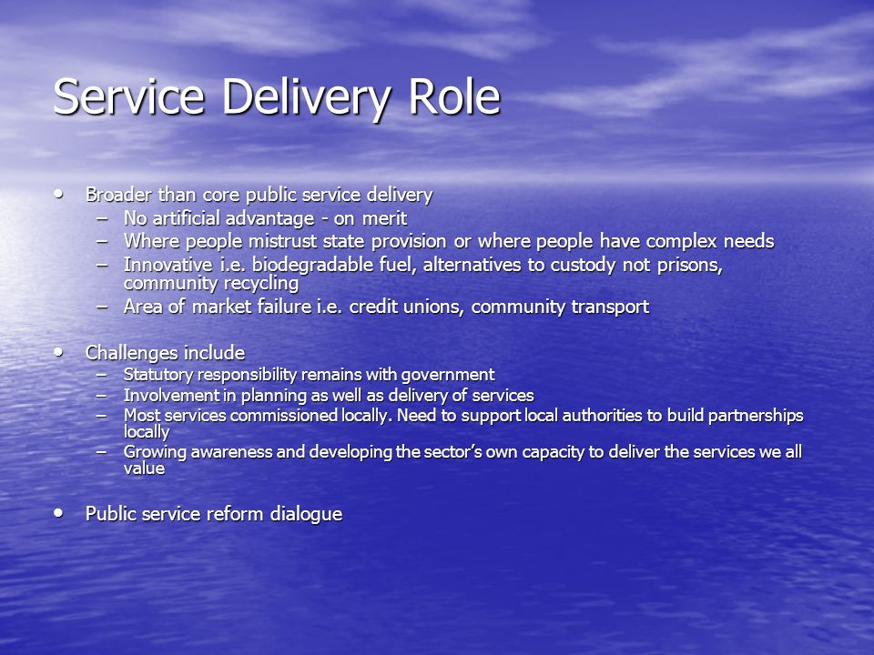 Service Delivery Role Broader than core public service delivery Broader than core public service delivery –No artificial advantage - on merit –Where people mistrust state provision or where people have complex needs –Innovative i.e.