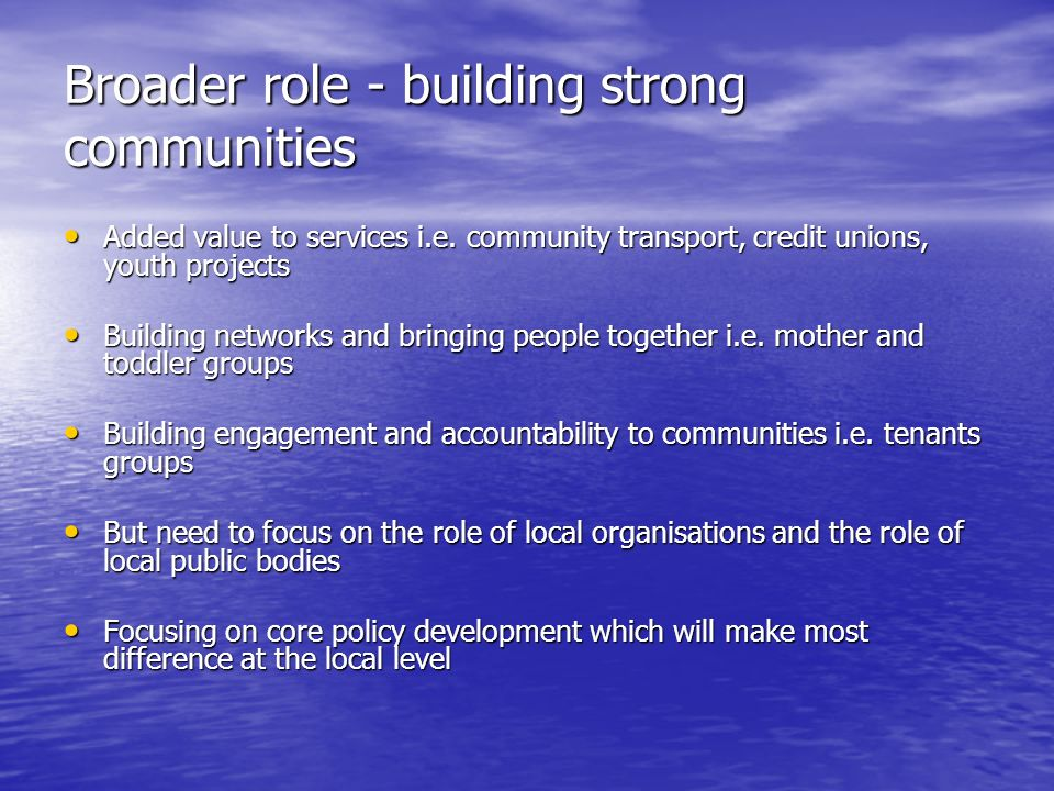 Broader role - building strong communities Added value to services i.e.