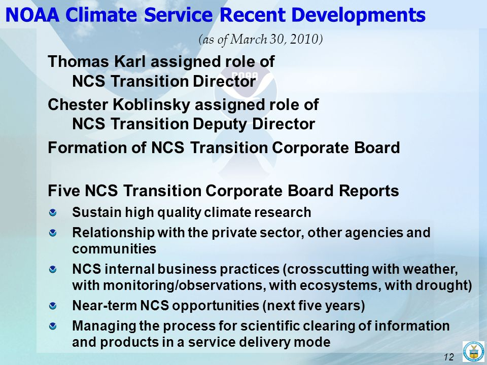 12 (as of March 30, 2010) Thomas Karl assigned role of NCS Transition Director Chester Koblinsky assigned role of NCS Transition Deputy Director Formation of NCS Transition Corporate Board Five NCS Transition Corporate Board Reports Sustain high quality climate research Relationship with the private sector, other agencies and communities NCS internal business practices (crosscutting with weather, with monitoring/observations, with ecosystems, with drought) Near-term NCS opportunities (next five years) Managing the process for scientific clearing of information and products in a service delivery mode