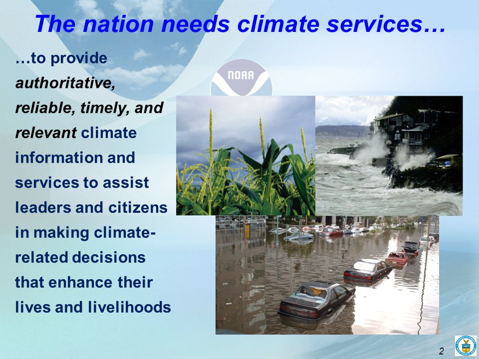 2 The nation needs climate services… …to provide authoritative, reliable, timely, and relevant climate information and services to assist leaders and citizens in making climate- related decisions that enhance their lives and livelihoods