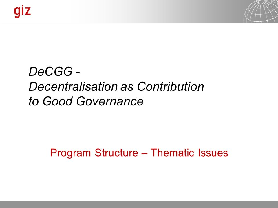 Seite 1 Program Structure – Thematic Issues DeCGG - Decentralisation as Contribution to Good Governance