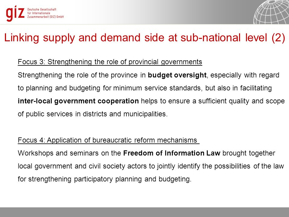 Linking supply and demand side at sub-national level (2) Focus 3: Strengthening the role of provincial governments Strengthening the role of the province in budget oversight, especially with regard to planning and budgeting for minimum service standards, but also in facilitating inter-local government cooperation helps to ensure a sufficient quality and scope of public services in districts and municipalities.