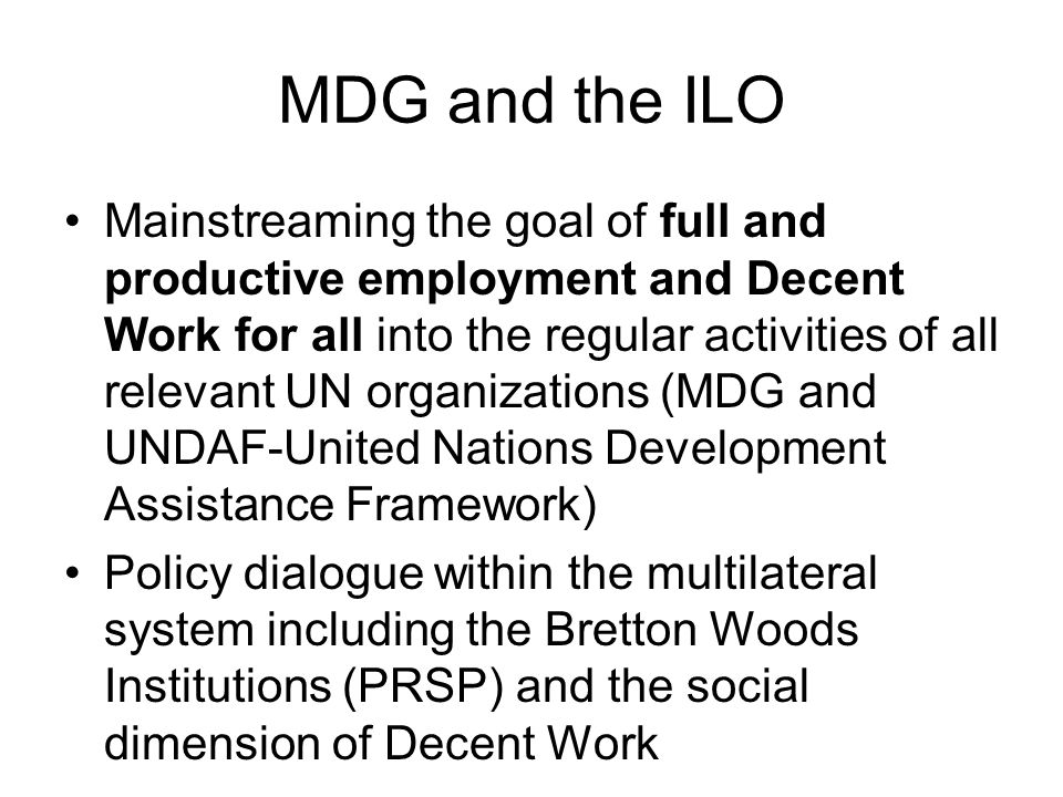 MDG and the ILO Mainstreaming the goal of full and productive employment and Decent Work for all into the regular activities of all relevant UN organizations (MDG and UNDAF-United Nations Development Assistance Framework) Policy dialogue within the multilateral system including the Bretton Woods Institutions (PRSP) and the social dimension of Decent Work
