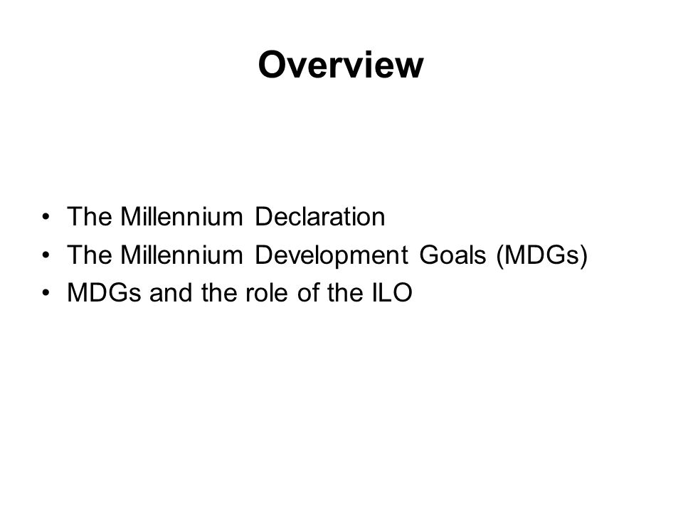 Overview The Millennium Declaration The Millennium Development Goals (MDGs) MDGs and the role of the ILO