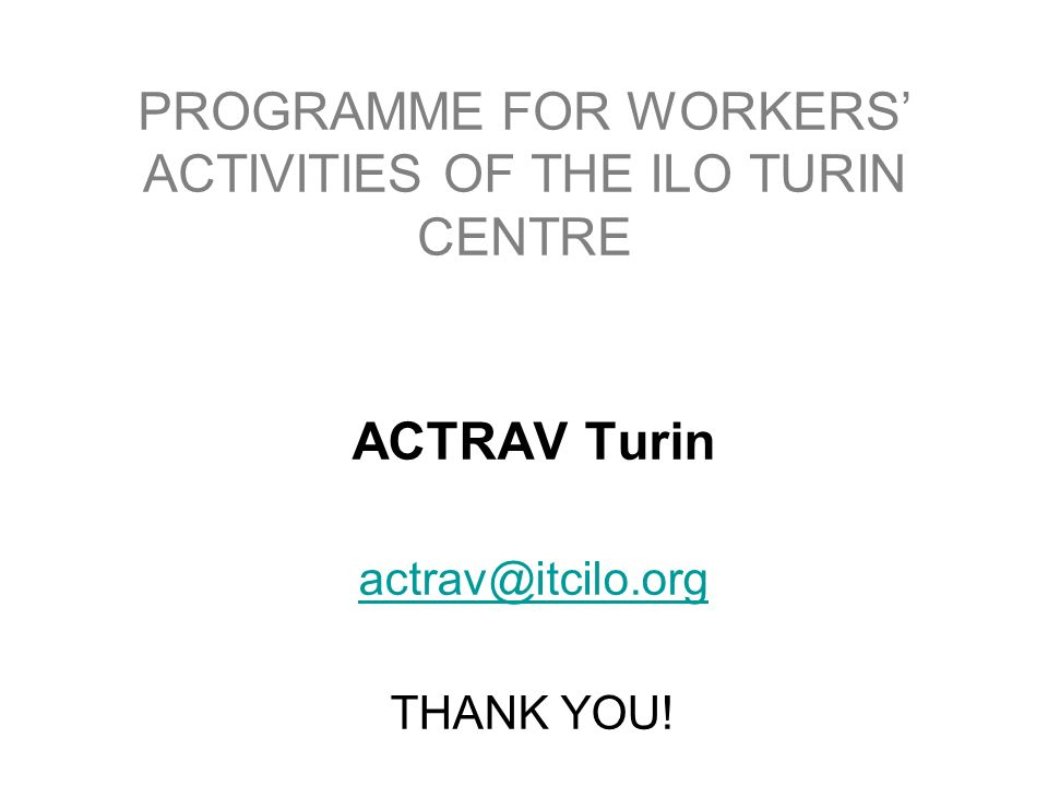 PROGRAMME FOR WORKERS' ACTIVITIES OF THE ILO TURIN CENTRE (ACTRAV-Turin) ACTRAV Turin THANK YOU!