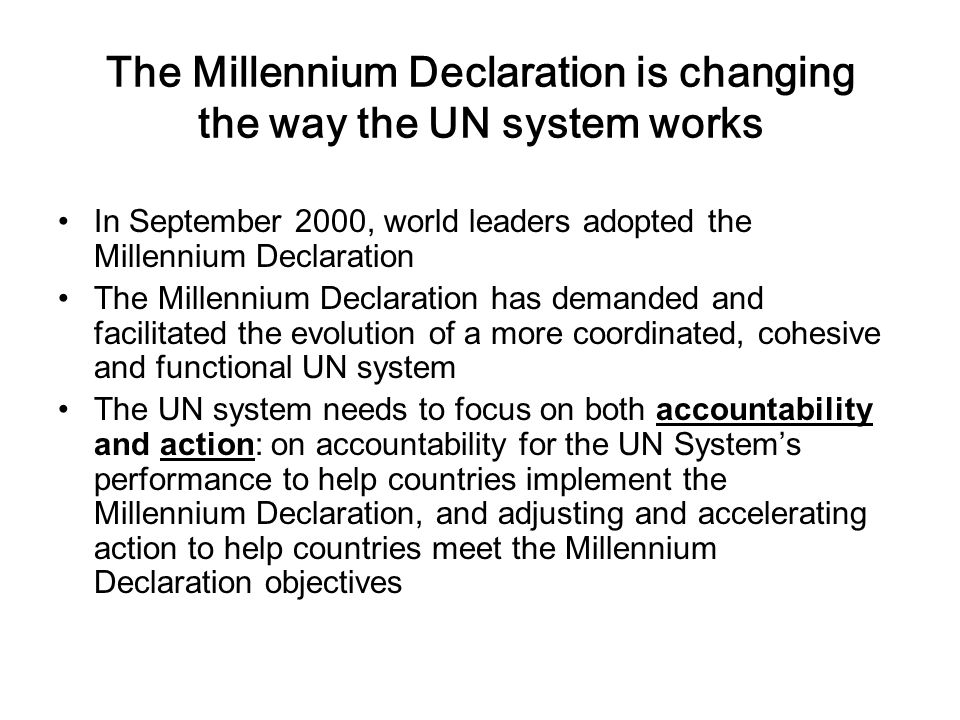 The Millennium Declaration is changing the way the UN system works In September 2000, world leaders adopted the Millennium Declaration The Millennium Declaration has demanded and facilitated the evolution of a more coordinated, cohesive and functional UN system The UN system needs to focus on both accountability and action: on accountability for the UN System's performance to help countries implement the Millennium Declaration, and adjusting and accelerating action to help countries meet the Millennium Declaration objectives