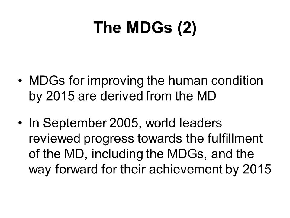 The MDGs (2) MDGs for improving the human condition by 2015 are derived from the MD In September 2005, world leaders reviewed progress towards the fulfillment of the MD, including the MDGs, and the way forward for their achievement by 2015